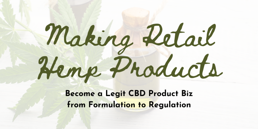 Making Retail Hemp Products: Become a Legit CBD Product Biz from Formulation to Regulation